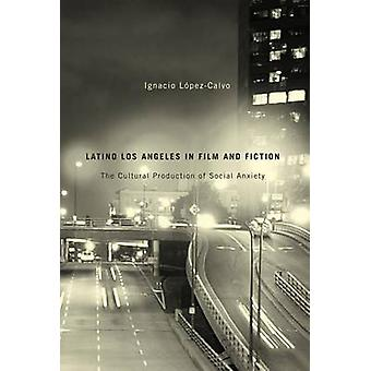 Latino Los Angeles in Film and Fiction - The Cultural Production of So