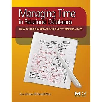 Managing Time in Relational Databases How to Design Update and Query Temporal Data by Johnston & Tom