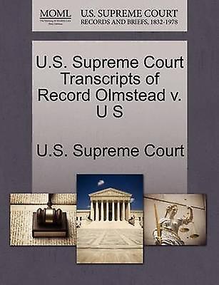 U.S. Supreme Court Transcripts of Record Olmstead v. U S by U.S. Supreme Court