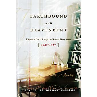 Earthbound and Heavenbent Elizabeth Porter Phelps and Life at Forty Acres 17471817 by Carlisle & Elizabeth Pendergast