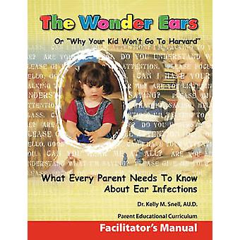 The Wonder Ears or Why Your Kid Wont Go To Harvard  Facilitators Manual by Snell & Dr. Kelly & M.