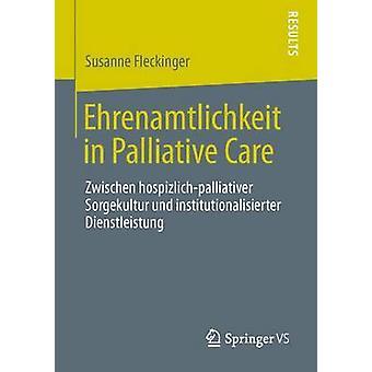 Ehrenamtlichkeit in Palliative Care Zwischen HospizlichPalliativer Sorgekultur Und Institutionalisierter Dienstleistung by Fleckinger & Susanne