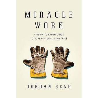 Miracle Work - A Down-To-Earth Guide to Supernatural Ministries by Jor