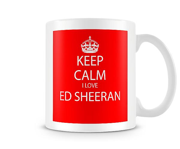 Keep Calm I Love Ed Sheeran Printed Mug