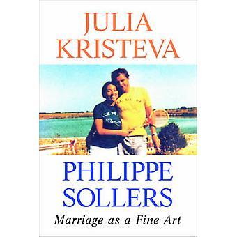 Marriage as a Fine Art by Julia Kristeva - Philippe Sollers - Lorna S