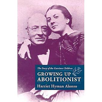 Growing Up Abolitionist - The Story of the Garrison Children by Harrie