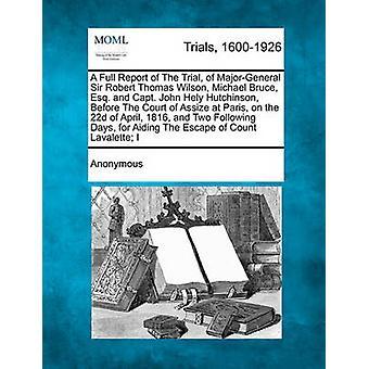 En fullstendig rapport av rettssaken mot MajorGeneral Sir Robert Thomas Wilson Michael Bruce advokat og kaptein John Hely Hutchinson før retten Assize i Paris på den 22d April 1816 og to Follo av anonym