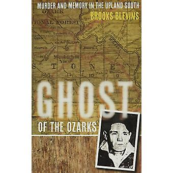Ghost of the Ozarks - Murder and Memory in the Upland South by Brooks
