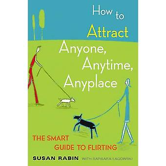 How to Attract Anyone - Anytime - Anyplace - The Smart Guide to Flirti