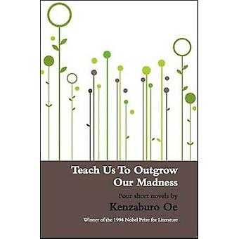 Teach Us to Outgrow Our Madness - Four Short Novels (New edition) by K