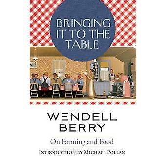 Bringing it to the Table - On Farming and Food by Wendell Berry - 9781
