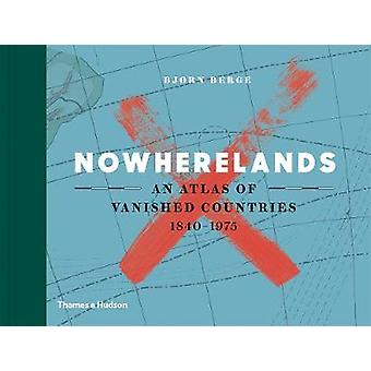 Nowherelands - An Atlas of Vanished Countries 1840-1975 by Bjorn Berge
