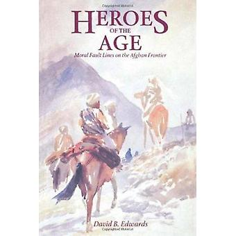 Heroes of the Age - Moral Fault Lines on the Afghan Frontier by David