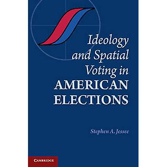 Ideology and Spatial Voting in American Elections by Stephen A. Jesse