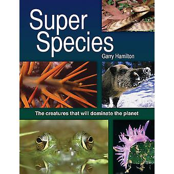 Super Species - The Creatures That Will Dominate the Planet by Garry H