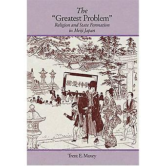 The Greatest Problem - Religion and State Formation in Meiji Japan by