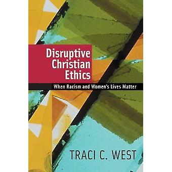 Disruptive Christian Ethics When Racism and Womens Lives Matter by West & Traci C.
