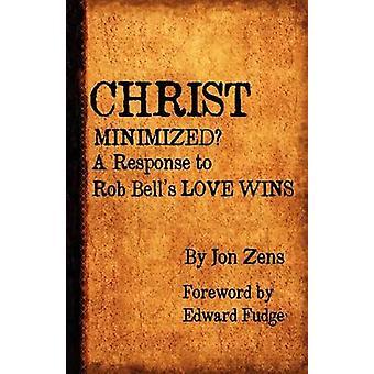 Christ Minimized A Response to Rob Bells Love Wins by Zens & Jon H.