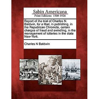 Report of the trial of Charles N. Baldwin for a libel in publishing in the Republican Chronicle certain charges of fraud and swindling in the management of lotteries in the state NewYork. by Baldwin & Charles N