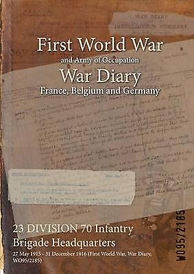 23 DIVISION 70 Infantry Brigade Headquarters  27 May 1915  31 December 1916 First World War War Diary WO952185 by WO952185