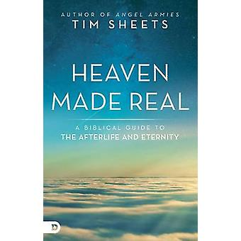 Heaven Made Real - A Biblical Guide to the Afterlife and Eternity by T