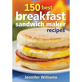 150 Best Breakfast Sandwich Maker Recipes by Jennifer Williams - 9780