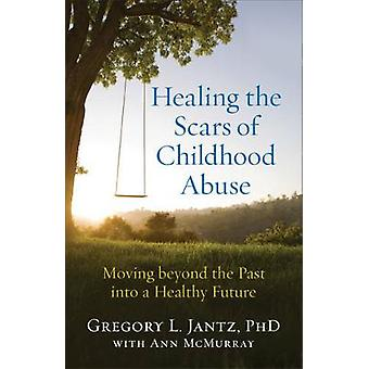 Healing the Scars of Childhood Abuse - Moving Beyond the Past Into a H