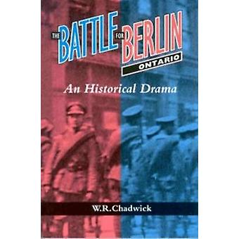 The Battle for Berlin - Ontario - A Historical Drama by W. R. Chadwick