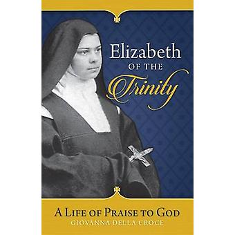 Elizabeth of the Trinity - A Life of Praise to God by Giovanna Della C