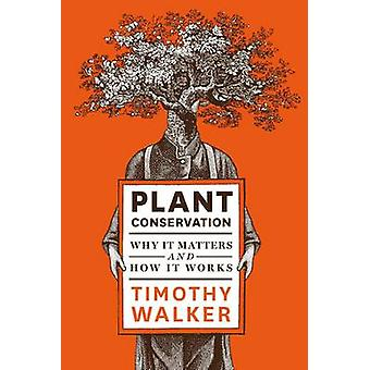 Plant Conservation - Why it Matters and How it Works by Timothy Walker