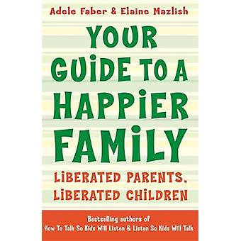Your Guide to A Happier Family - Liberated Parents - Liberated Childre