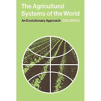 The Agricultural Systems of the World An Evolutionary Approach by Grigg & David B.