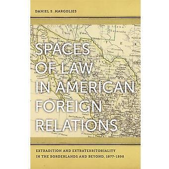 Räume des Gesetzes in American Foreign Relations Auslieferung und Extraterritorialität in den Grenzbereichen und darüber hinaus 18771898 von Margolies & Daniel S.