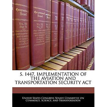 S. 1447 IMPLEMENTATION OF THE AVIATION AND TRANSPORTATION SECURITY ACT by United States Congress Senate Committee