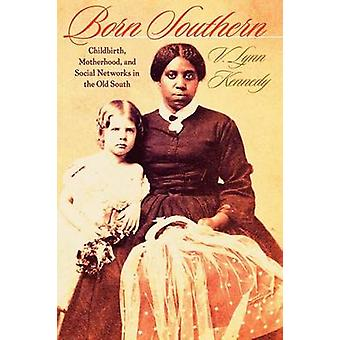Born Southern Childbirth Motherhood and Social Networks in the Old South by Kennedy & V. Lynn