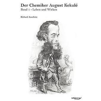 Der Chemiker August Kekul  Band 1 Leben Und Wirken by Ansch Tz & Richard