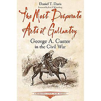The Most Desperate Acts of� Gallantry: George A. Custer in the Civil War (Emerging Civil War Series)