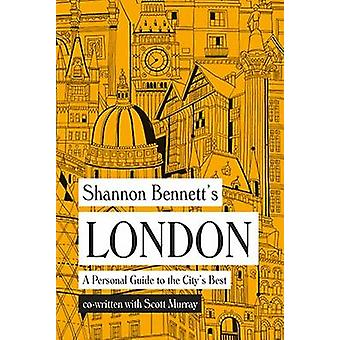 Shannon Bennett's London - A Personal Guide to the City's Best by Shan
