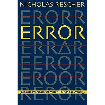 Error - On Our Predicament When Things Go Wrong by Nicholas Rescher -