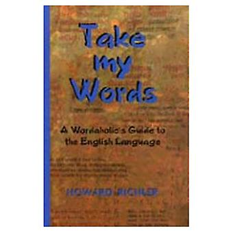 Take My Words : A Wordaholic&s Guide to the English Language