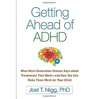 Getting Ahead of ADHD: What Next-Generation Science� Says about Treatments That� Work--And How You Can Make Them Work for Your Child