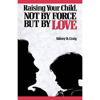 Raising Your Child Not by Force But by Love by Craig & Sidney D.