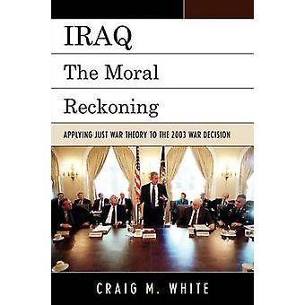 Iraq The Moral Reckoning Applying Just War Theory to the 2003 War Decision by White & Craig M.