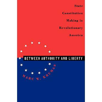 Between Authority and Liberty State Constitutionmaking in Revolutionary America by Kruman & Marc W.