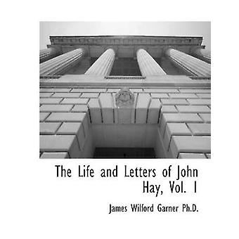 The Life and Letters of John Hay Vol. 1 by Garner & James Wilford