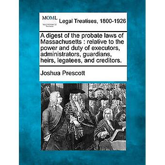 A digest of the probate laws of Massachusetts  relative to the power and duty of executors administrators guardians heirs legatees and creditors. by Prescott & Joshua