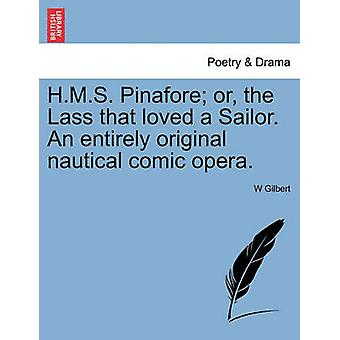 H.M.S. Pinafore or the Lass that loved a Sailor. An entirely original nautical comic opera. by Gilbert & W