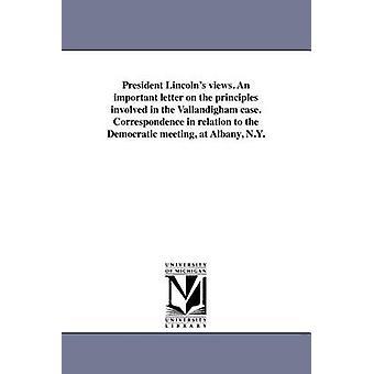 President Lincolns utsikt. Et viktig brev på prinsippene involvert i Vallandigham saken. Korrespondanse i forhold til demokratiske møtet på Albany ny av Lincoln & Abraham