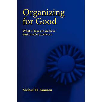 Organizing for Good What It Takes to Achieve Sustainable Excellence by Annison & Michael H.