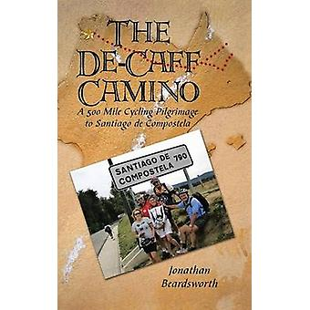 The deCaff Camino A 500 Mile Cycling Pilgrimage to Santiago de Compostela by Beardsworth & Jonathan